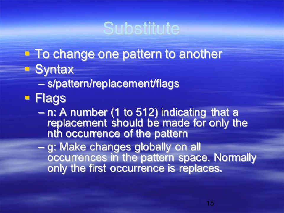 15 Substitute  To change one pattern to another  Syntax –s/pattern/replacement/flags  Flags –n: A number (1 to 512) indicating that a replacement should be made for only the nth occurrence of the pattern –g: Make changes globally on all occurrences in the pattern space.