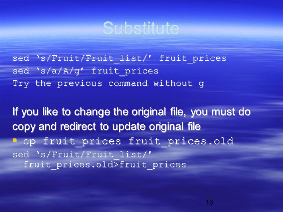 16 Substitute sed 's/Fruit/Fruit_list/' fruit_prices sed 's/a/A/g' fruit_prices Try the previous command without g If you like to change the original file, you must do copy and redirect to update original file  cp fruit_prices fruit_prices.old sed 's/Fruit/Fruit_list/' fruit_prices.old>fruit_prices