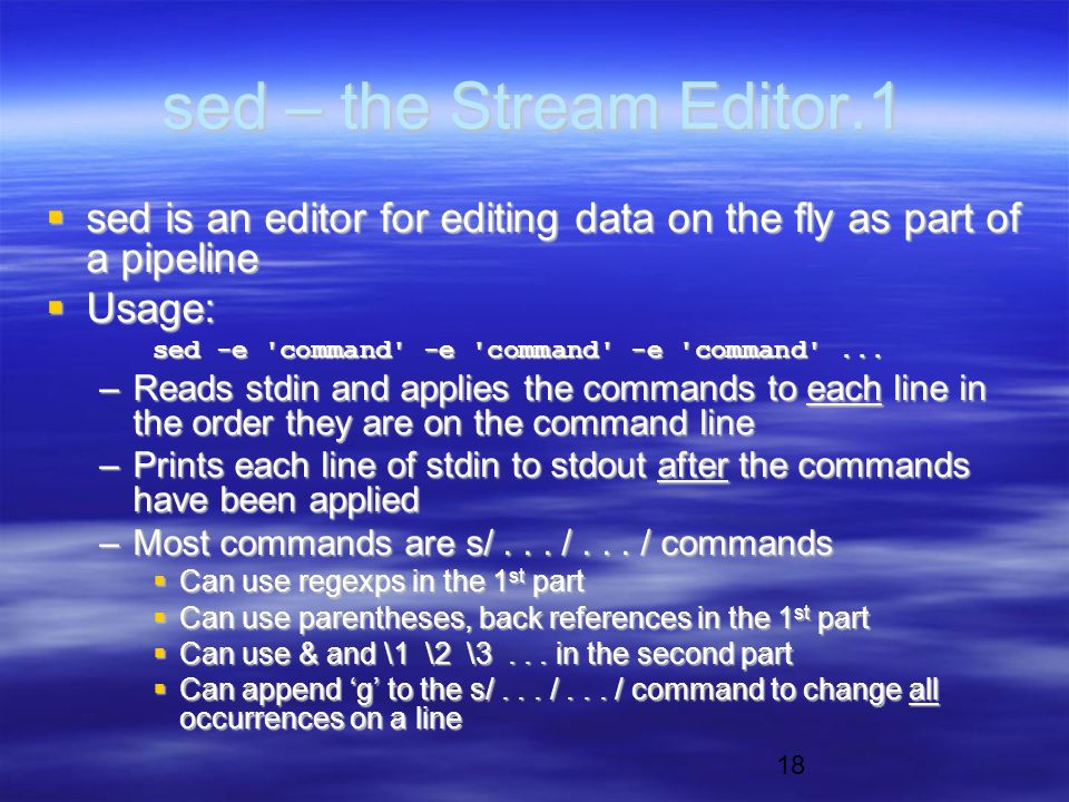 18 sed – the Stream Editor.1  sed is an editor for editing data on the fly as part of a pipeline  Usage: sed -e command -e command -e command ...