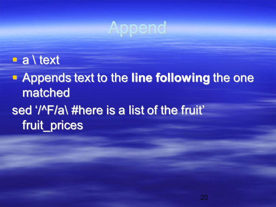 20 Append  a \ text  Appends text to the line following the one matched sed '/^F/a\ #here is a list of the fruit' fruit_prices