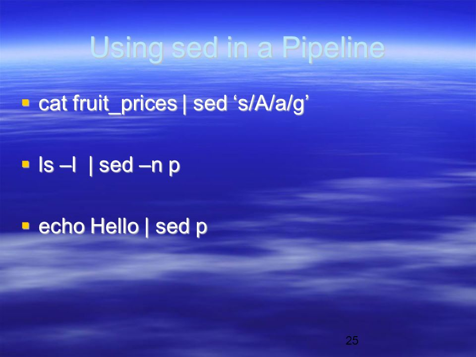 25 Using sed in a Pipeline  cat fruit_prices | sed 's/A/a/g'  ls –l | sed –n p  echo Hello | sed p