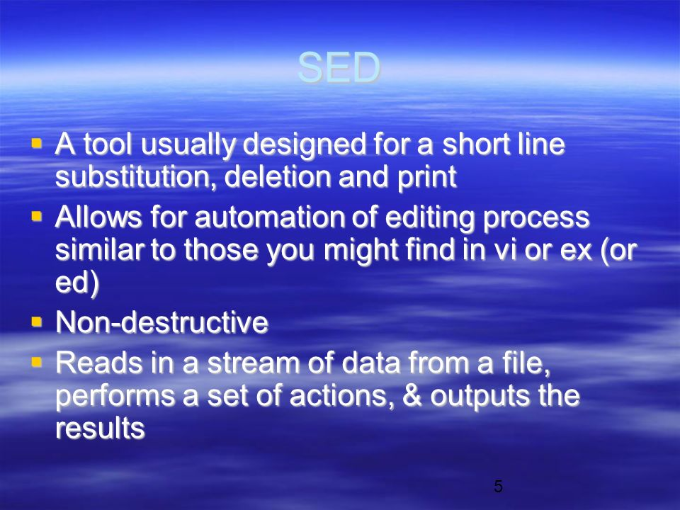 5 SED  A tool usually designed for a short line substitution, deletion and print  Allows for automation of editing process similar to those you might find in vi or ex (or ed)  Non-destructive  Reads in a stream of data from a file, performs a set of actions, & outputs the results