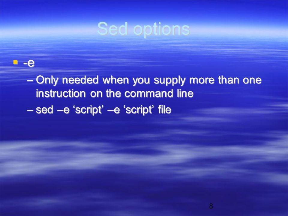 8 Sed options  -e –Only needed when you supply more than one instruction on the command line –sed –e 'script' –e 'script' file
