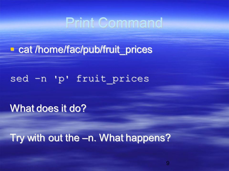 9 Print Command  cat /home/fac/pub/fruit_prices sed –n p fruit_prices What does it do.