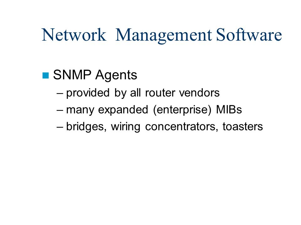 66 network management software snmp agents –provided by all router vendors  –many expanded (enterprise) mibs –bridges, wiring concentrators, toasters