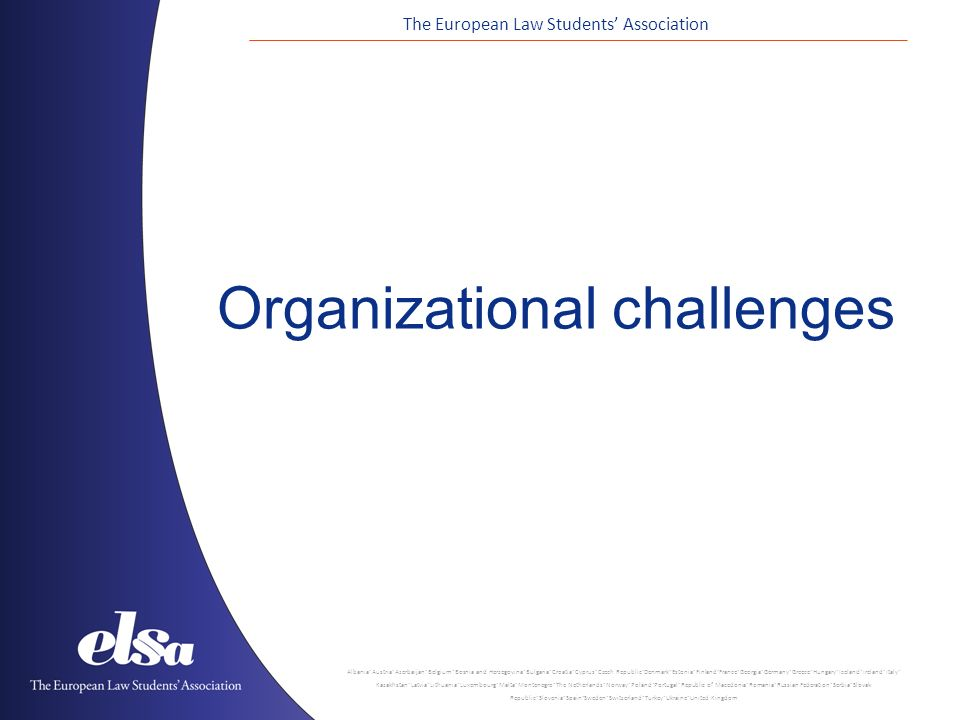 The European Law Students' Association Albania ˙ Austria ˙ Azerbaijan ˙ Belgium ˙ Bosnia and Herzegovina ˙ Bulgaria ˙ Croatia ˙ Cyprus ˙ Czech Republic ˙ Denmark ˙ Estonia ˙ Finland ˙ France ˙ Georgia ˙ Germany ˙ Greece ˙ Hungary ˙ Iceland ˙ Ireland ˙ Italy ˙ Kazakhstan ˙ Latvia ˙ Lithuania ˙ Luxembourg ˙ Malta ˙ Montenegro ˙ The Netherlands ˙ Norway ˙ Poland ˙ Portugal ˙ Republic of Macedonia ˙ Romania ˙ Russian Federation ˙ Serbia ˙ Slovak Republic ˙ Slovenia ˙ Spain ˙ Sweden ˙ Switzerland ˙ Turkey ˙ Ukraine ˙ United Kingdom Organizational challenges
