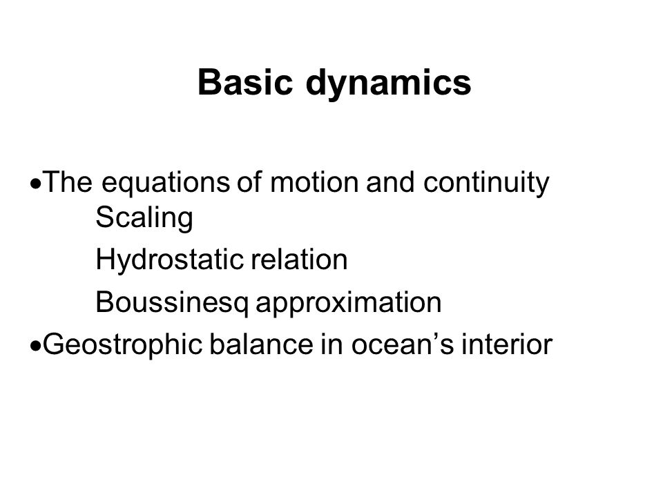 Basic dynamics  The equations of motion and continuity Scaling Hydrostatic relation Boussinesq approximation  Geostrophic balance in ocean's interior