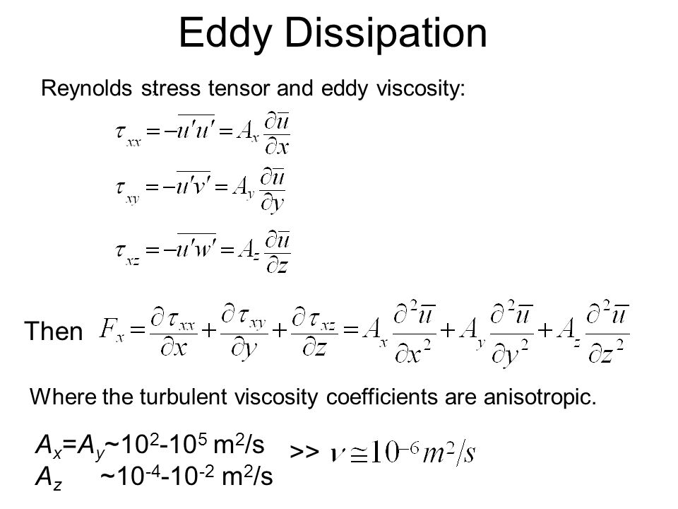 Eddy Dissipation A x =A y ~ m 2 /s A z ~ m 2 /s >> Reynolds stress tensor and eddy viscosity: Where the turbulent viscosity coefficients are anisotropic., Then