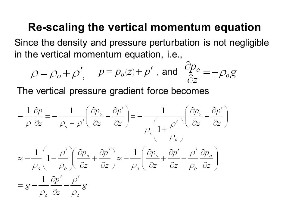 Re-scaling the vertical momentum equation Since the density and pressure perturbation is not negligible in the vertical momentum equation, i.e.,,, and The vertical pressure gradient force becomes
