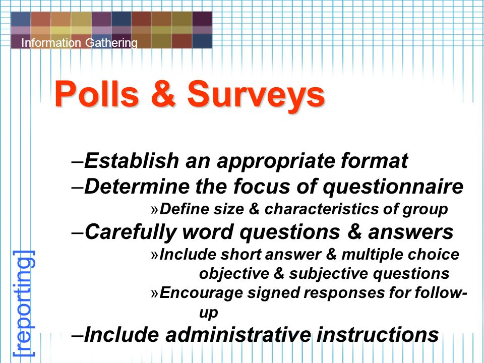 Information Gathering Polls & Surveys –Establish an appropriate format –Determine the focus of questionnaire »Define size & characteristics of group –Carefully word questions & answers »Include short answer & multiple choice objective & subjective questions »Encourage signed responses for follow- up –Include administrative instructions [reporting]