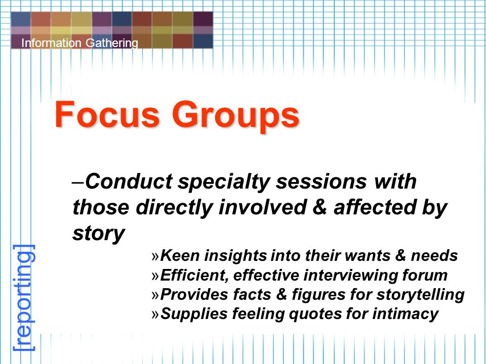 Information Gathering Focus Groups –Conduct specialty sessions with those directly involved & affected by story »Keen insights into their wants & needs »Efficient, effective interviewing forum »Provides facts & figures for storytelling »Supplies feeling quotes for intimacy [reporting]