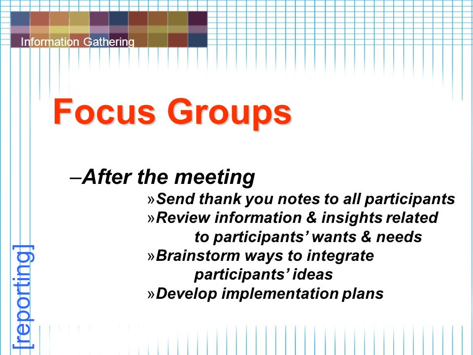 Information Gathering Focus Groups –After the meeting »Send thank you notes to all participants »Review information & insights related to participants' wants & needs »Brainstorm ways to integrate participants' ideas »Develop implementation plans [reporting]