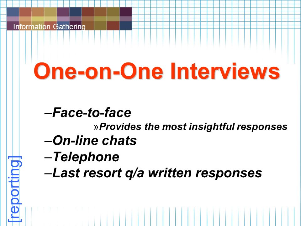 Information Gathering One-on-One Interviews –Face-to-face »Provides the most insightful responses –On-line chats –Telephone –Last resort q/a written responses [reporting]