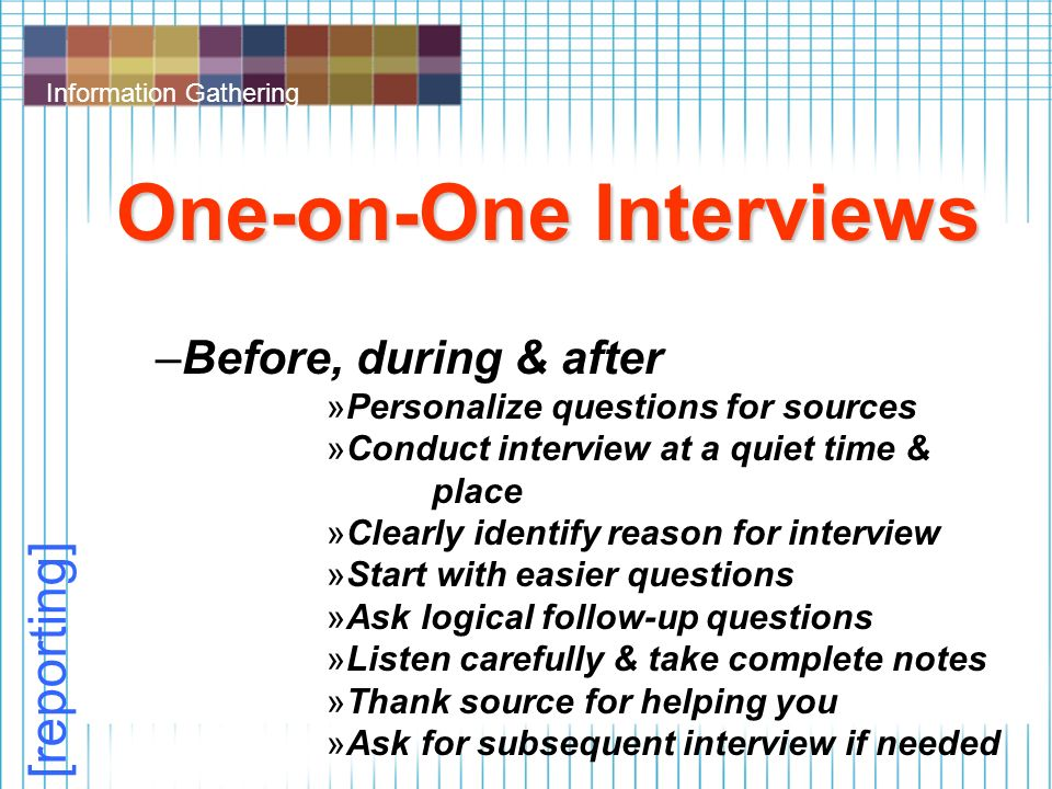 Information Gathering One-on-One Interviews –Before, during & after »Personalize questions for sources »Conduct interview at a quiet time & place »Clearly identify reason for interview »Start with easier questions »Ask logical follow-up questions »Listen carefully & take complete notes »Thank source for helping you »Ask for subsequent interview if needed [reporting]