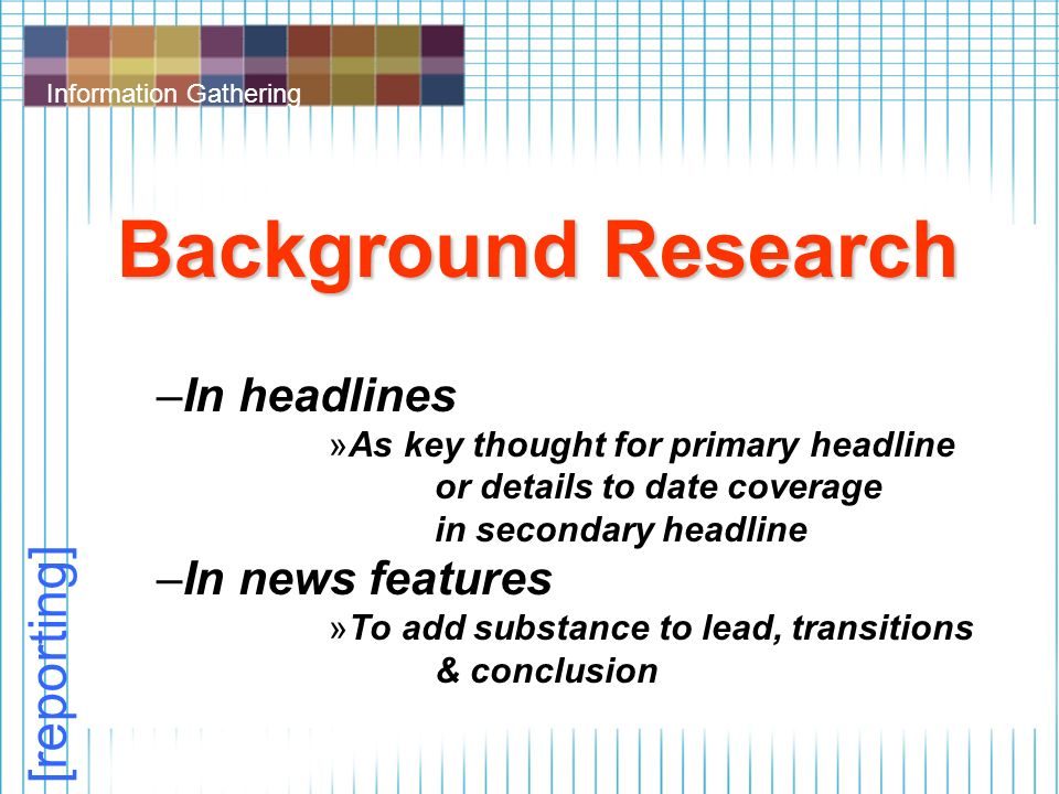 Information Gathering Background Research –In headlines »As key thought for primary headline or details to date coverage in secondary headline –In news features »To add substance to lead, transitions & conclusion [reporting]
