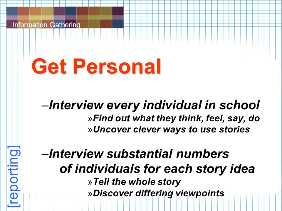 Information Gathering Get Personal –Interview every individual in school »Find out what they think, feel, say, do »Uncover clever ways to use stories –Interview substantial numbers of individuals for each story idea »Tell the whole story »Discover differing viewpoints [reporting]