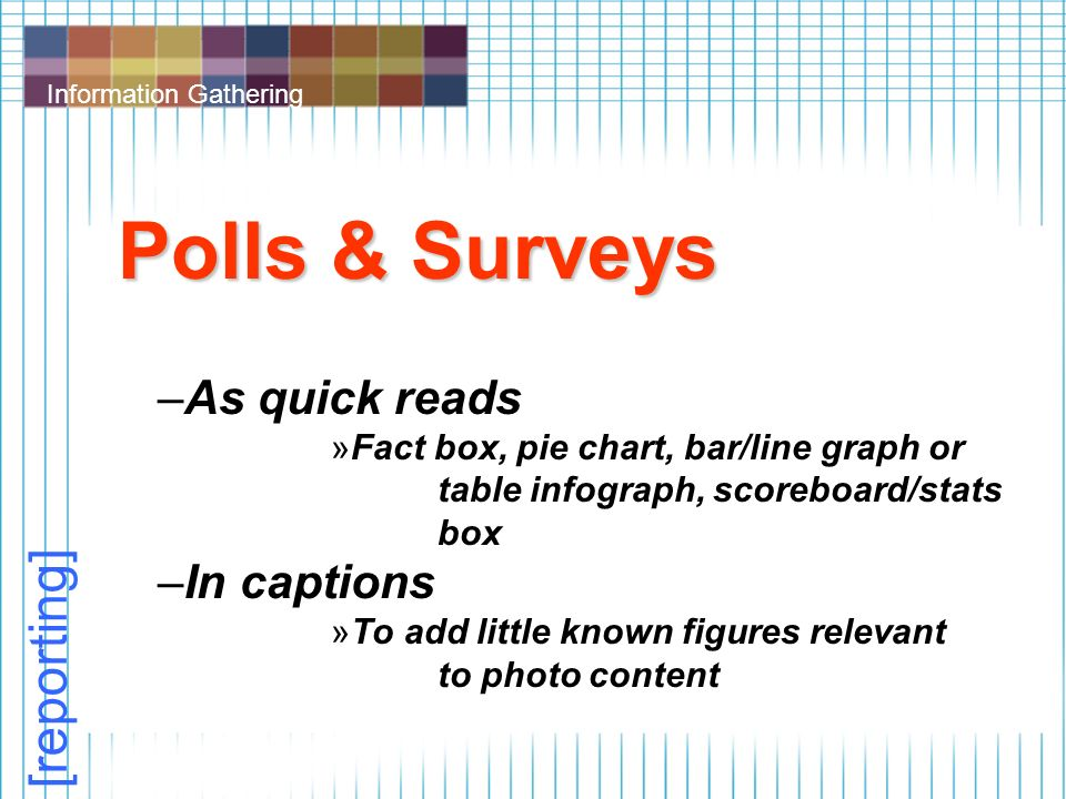 Information Gathering Polls & Surveys –As quick reads »Fact box, pie chart, bar/line graph or table infograph, scoreboard/stats box –In captions »To add little known figures relevant to photo content [reporting]