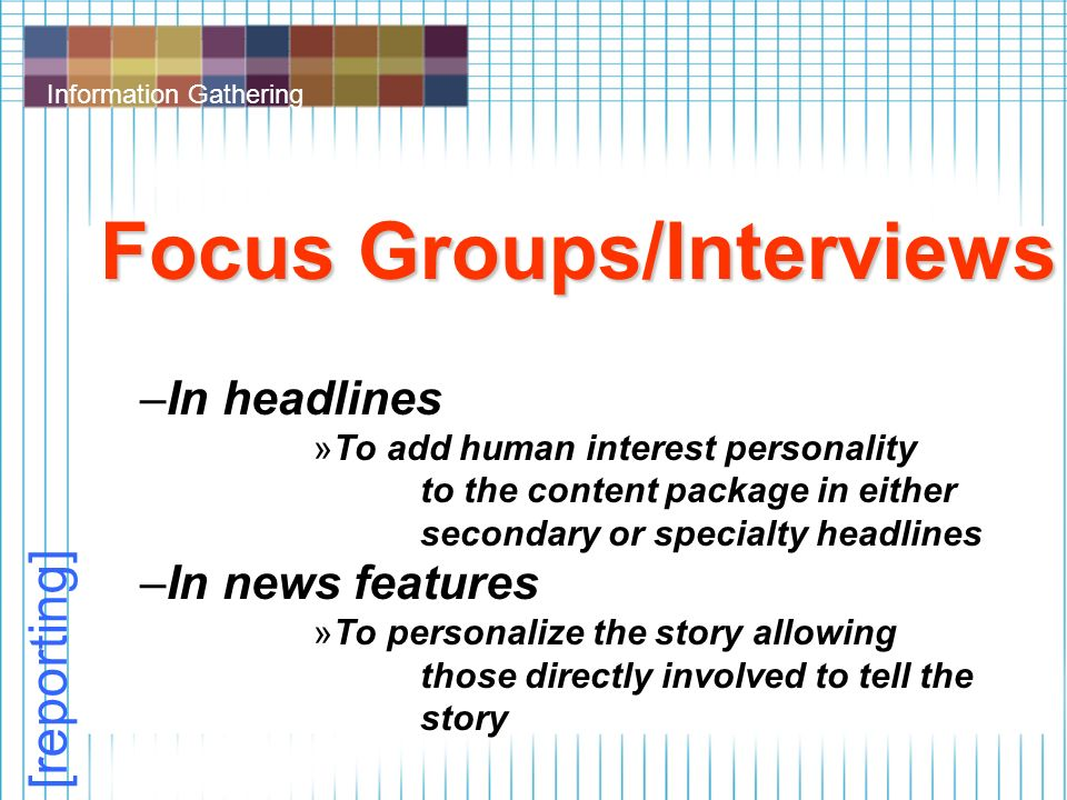 Information Gathering Focus Groups/Interviews –In headlines »To add human interest personality to the content package in either secondary or specialty headlines –In news features »To personalize the story allowing those directly involved to tell the story [reporting]