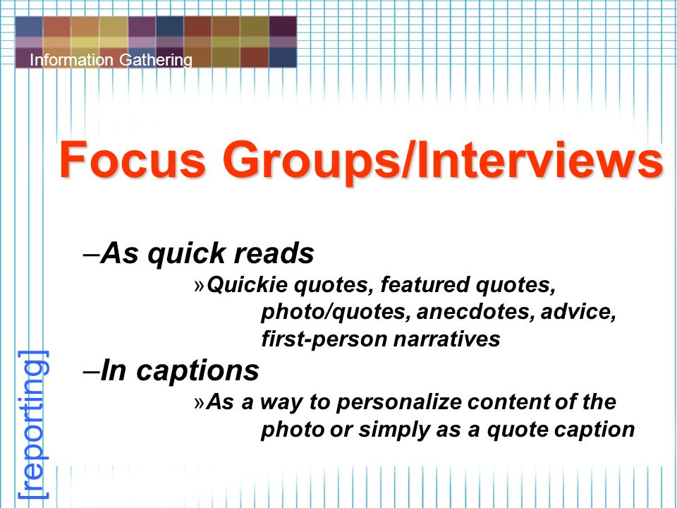 Information Gathering Focus Groups/Interviews –As quick reads »Quickie quotes, featured quotes, photo/quotes, anecdotes, advice, first-person narratives –In captions »As a way to personalize content of the photo or simply as a quote caption [reporting]