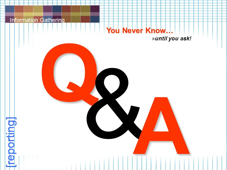 Information Gathering [reporting] Q & A You Never Know… »until you ask!