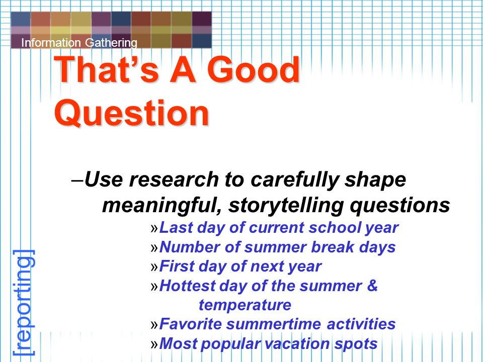 Information Gathering That's A Good Question –Use research to carefully shape meaningful, storytelling questions »Last day of current school year »Number of summer break days »First day of next year »Hottest day of the summer & temperature »Favorite summertime activities »Most popular vacation spots [reporting]