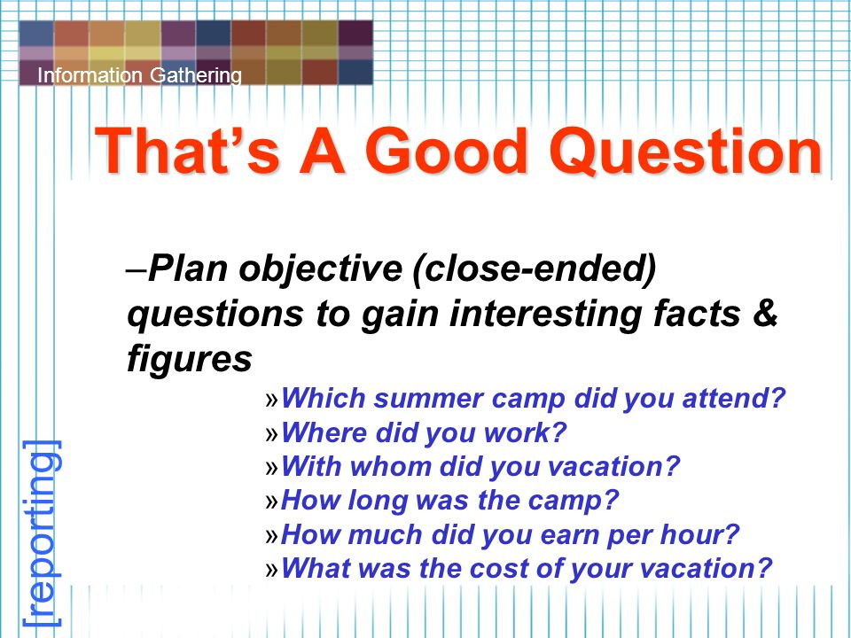 Information Gathering That's A Good Question –Plan objective (close-ended) questions to gain interesting facts & figures »Which summer camp did you attend.