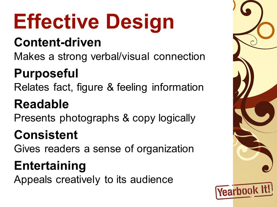 Effective Design Content-driven Makes a strong verbal/visual connection Purposeful Relates fact, figure & feeling information Readable Presents photographs & copy logically Consistent Gives readers a sense of organization Entertaining Appeals creatively to its audience