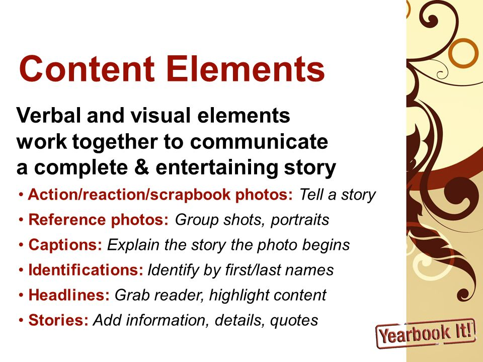 Content Elements Verbal and visual elements work together to communicate a complete & entertaining story Action/reaction/scrapbook photos: Tell a story Reference photos: Group shots, portraits Captions: Explain the story the photo begins Identifications: Identify by first/last names Headlines: Grab reader, highlight content Stories: Add information, details, quotes