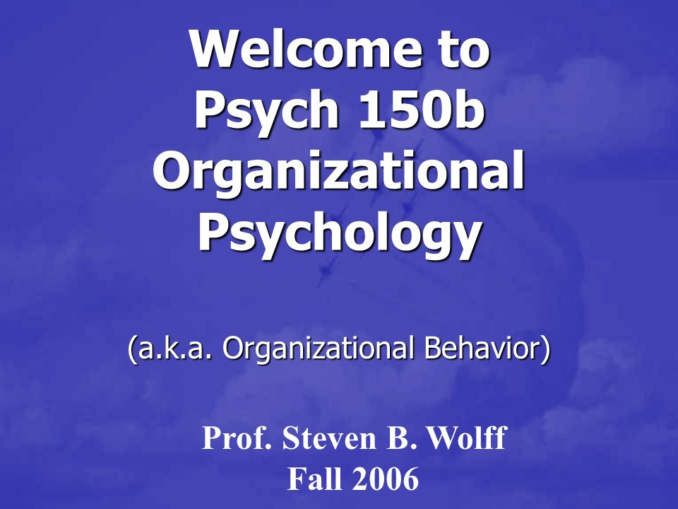 Welcome to Psych 150b Organizational Psychology (a.k.a.