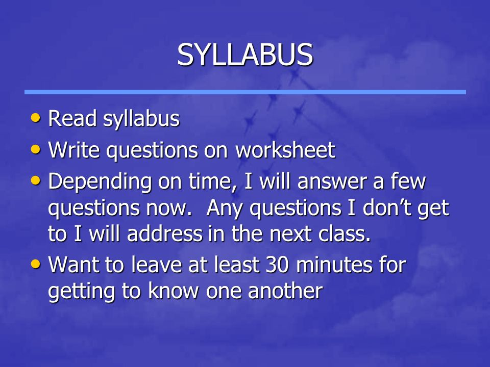SYLLABUS Read syllabus Read syllabus Write questions on worksheet Write questions on worksheet Depending on time, I will answer a few questions now.
