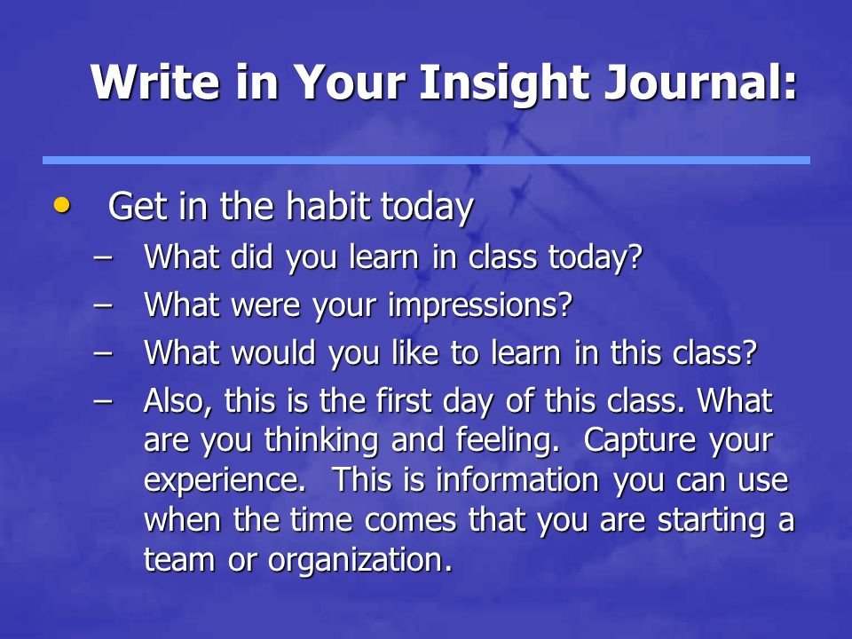 Write in Your Insight Journal: Get in the habit today Get in the habit today –What did you learn in class today.