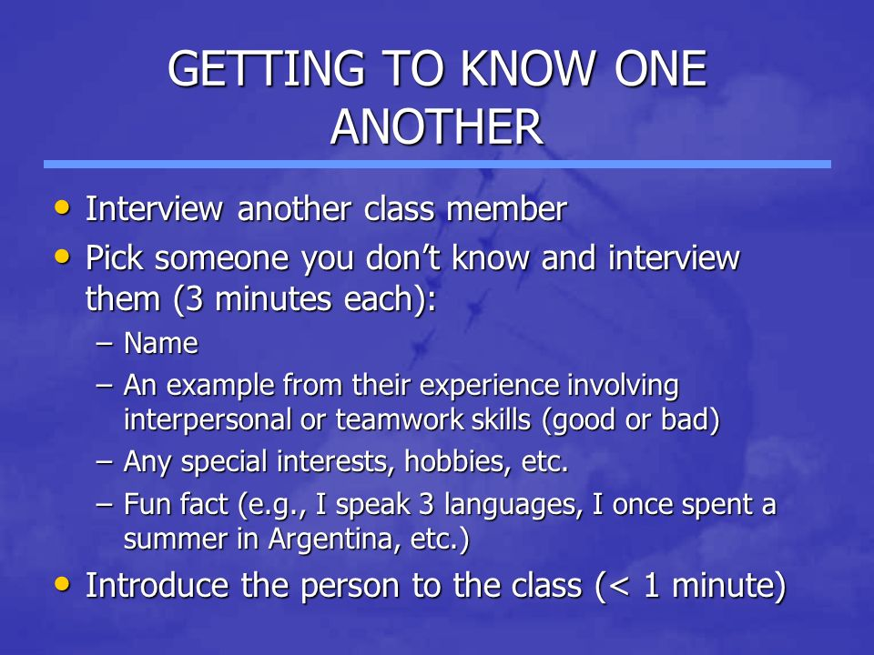 GETTING TO KNOW ONE ANOTHER Interview another class member Interview another class member Pick someone you don't know and interview them (3 minutes each): Pick someone you don't know and interview them (3 minutes each): –Name –An example from their experience involving interpersonal or teamwork skills (good or bad) –Any special interests, hobbies, etc.