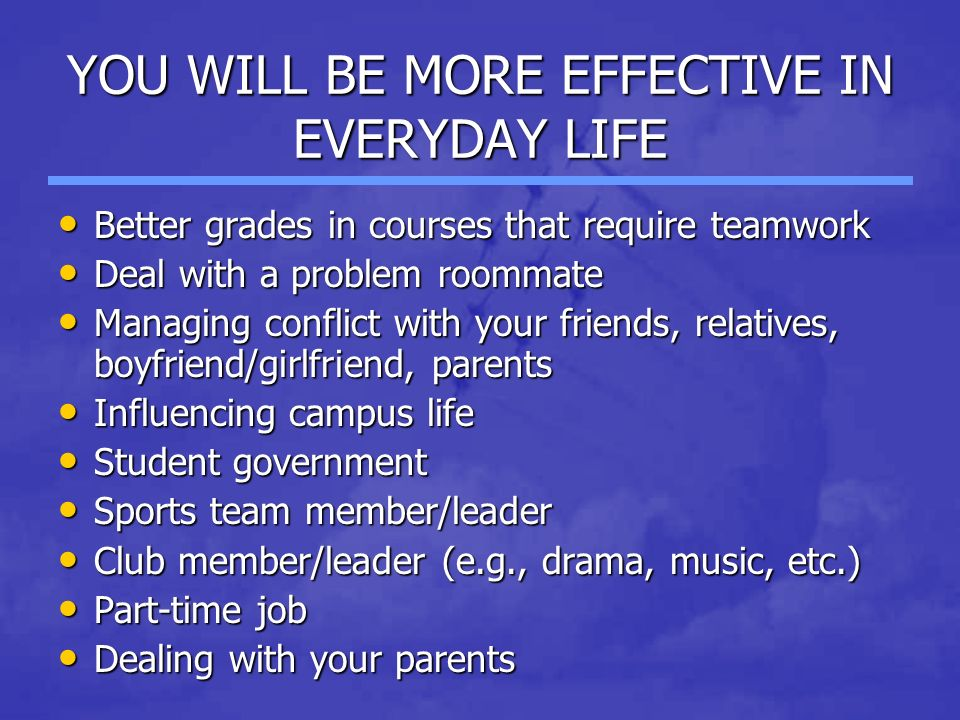 YOU WILL BE MORE EFFECTIVE IN EVERYDAY LIFE Better grades in courses that require teamwork Better grades in courses that require teamwork Deal with a problem roommate Deal with a problem roommate Managing conflict with your friends, relatives, boyfriend/girlfriend, parents Managing conflict with your friends, relatives, boyfriend/girlfriend, parents Influencing campus life Influencing campus life Student government Student government Sports team member/leader Sports team member/leader Club member/leader (e.g., drama, music, etc.) Club member/leader (e.g., drama, music, etc.) Part-time job Part-time job Dealing with your parents Dealing with your parents