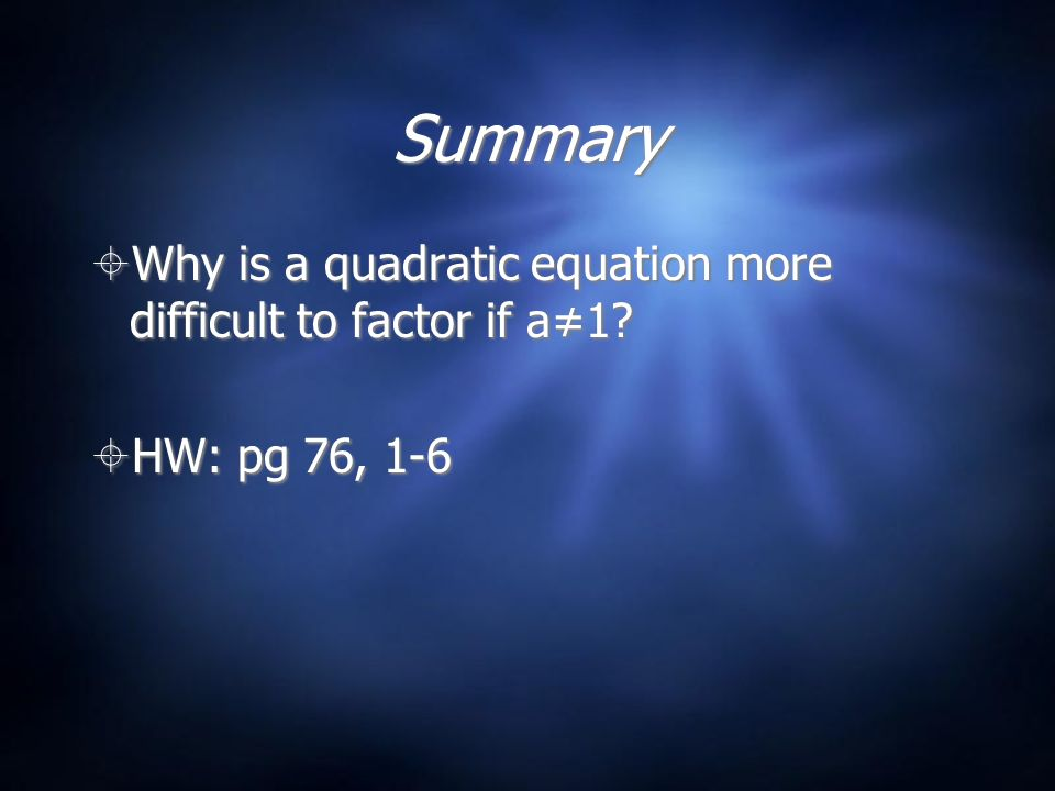 Summary  Why is a quadratic equation more difficult to factor if a≠1.