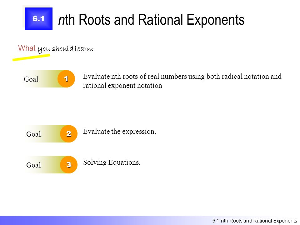 6.1 n th Roots and Rational Exponents What you should learn: Goal1 Goal2 Evaluate nth roots of real numbers using both radical notation and rational exponent notation Evaluate the expression.