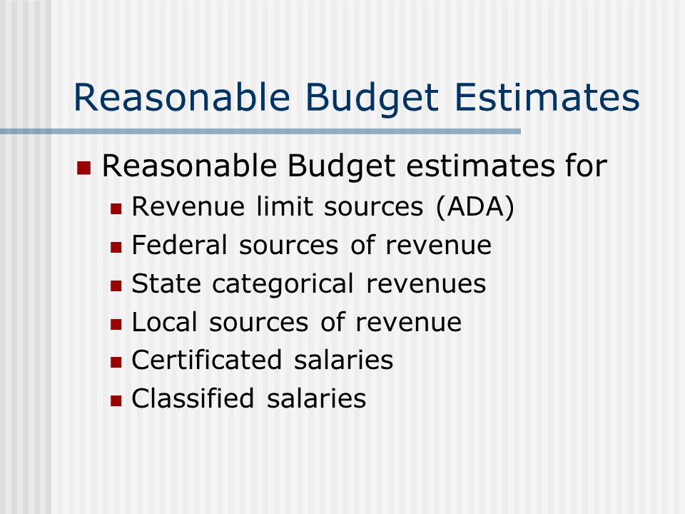 Reasonable Budget Estimates Reasonable Budget estimates for Revenue limit sources (ADA) Federal sources of revenue State categorical revenues Local sources of revenue Certificated salaries Classified salaries