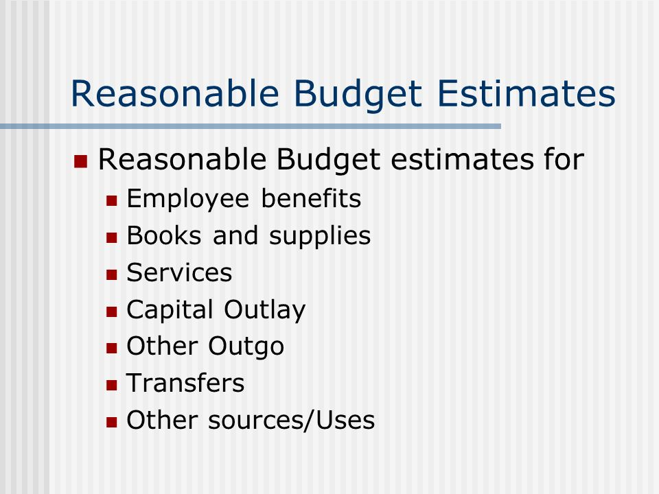 Reasonable Budget Estimates Reasonable Budget estimates for Employee benefits Books and supplies Services Capital Outlay Other Outgo Transfers Other sources/Uses