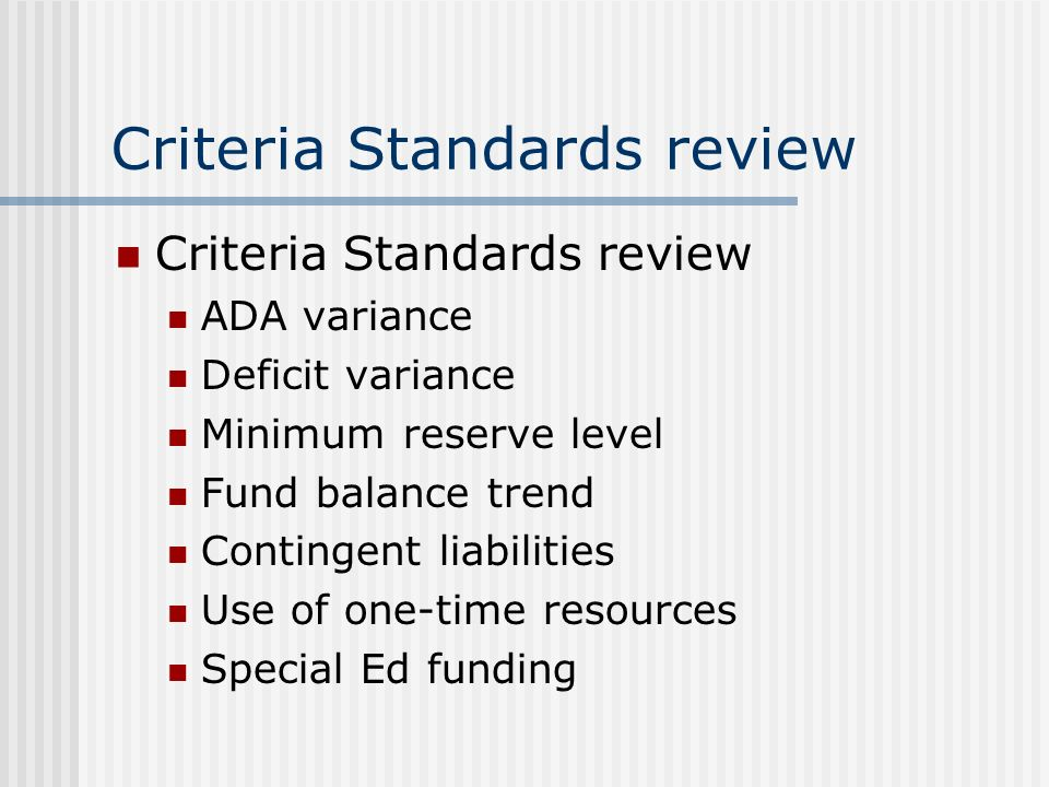 Criteria Standards review ADA variance Deficit variance Minimum reserve level Fund balance trend Contingent liabilities Use of one-time resources Special Ed funding