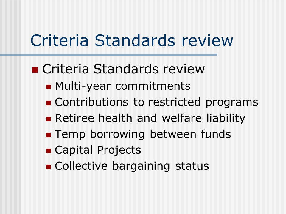 Criteria Standards review Multi-year commitments Contributions to restricted programs Retiree health and welfare liability Temp borrowing between funds Capital Projects Collective bargaining status