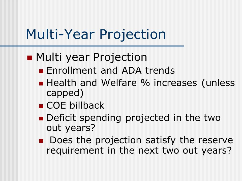 Multi-Year Projection Multi year Projection Enrollment and ADA trends Health and Welfare % increases (unless capped) COE billback Deficit spending projected in the two out years.