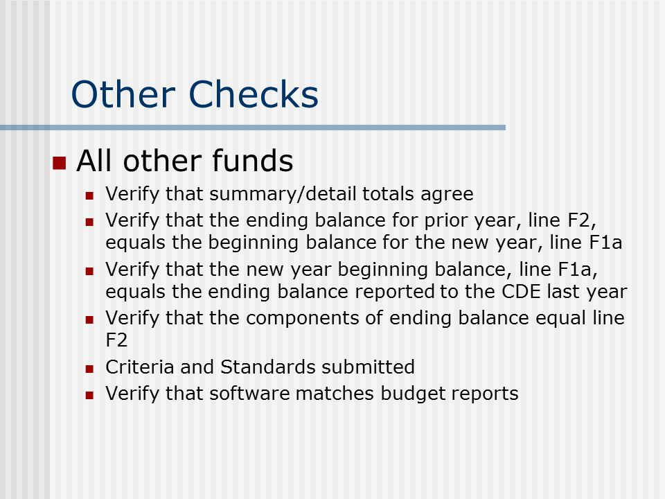 Other Checks All other funds Verify that summary/detail totals agree Verify that the ending balance for prior year, line F2, equals the beginning balance for the new year, line F1a Verify that the new year beginning balance, line F1a, equals the ending balance reported to the CDE last year Verify that the components of ending balance equal line F2 Criteria and Standards submitted Verify that software matches budget reports