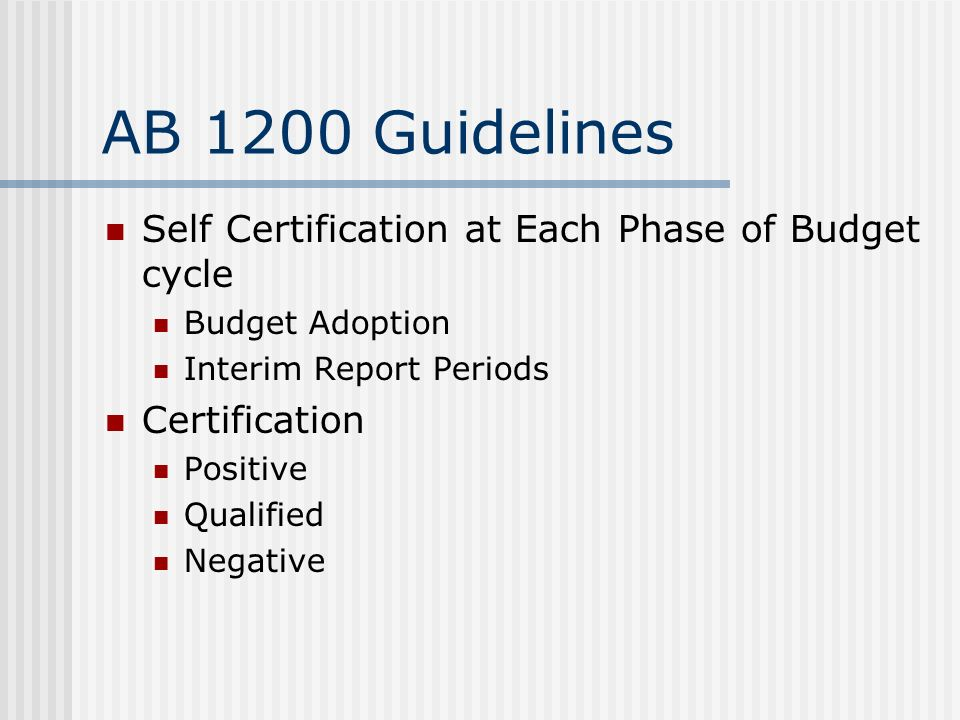 AB 1200 Guidelines Self Certification at Each Phase of Budget cycle Budget Adoption Interim Report Periods Certification Positive Qualified Negative