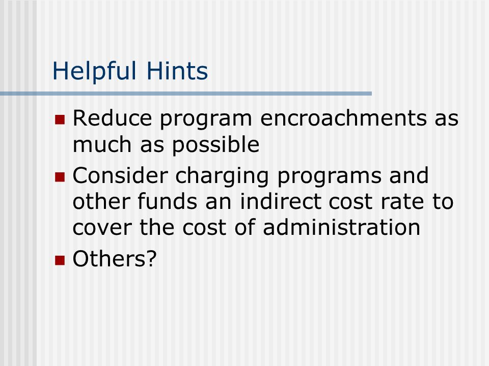 Helpful Hints Reduce program encroachments as much as possible Consider charging programs and other funds an indirect cost rate to cover the cost of administration Others