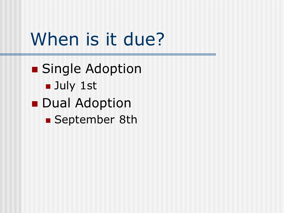 When is it due Single Adoption July 1st Dual Adoption September 8th