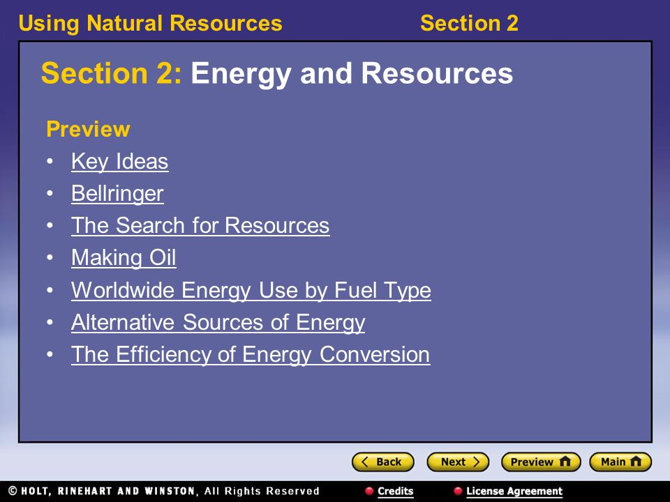 Using Natural ResourcesSection 2 Section 2: Energy and Resources Preview Key Ideas Bellringer The Search for Resources Making Oil Worldwide Energy Use by Fuel Type Alternative Sources of Energy The Efficiency of Energy Conversion