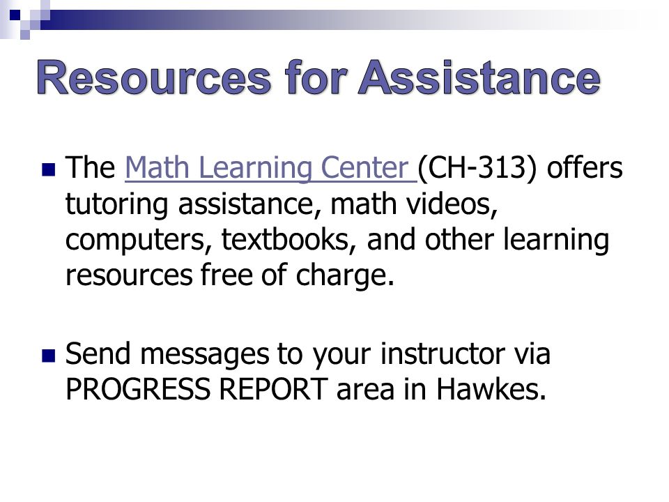 The Math Learning Center (CH-313) offers tutoring assistance, math videos, computers, textbooks, and other learning resources free of charge.Math Learning Center Send messages to your instructor via PROGRESS REPORT area in Hawkes.