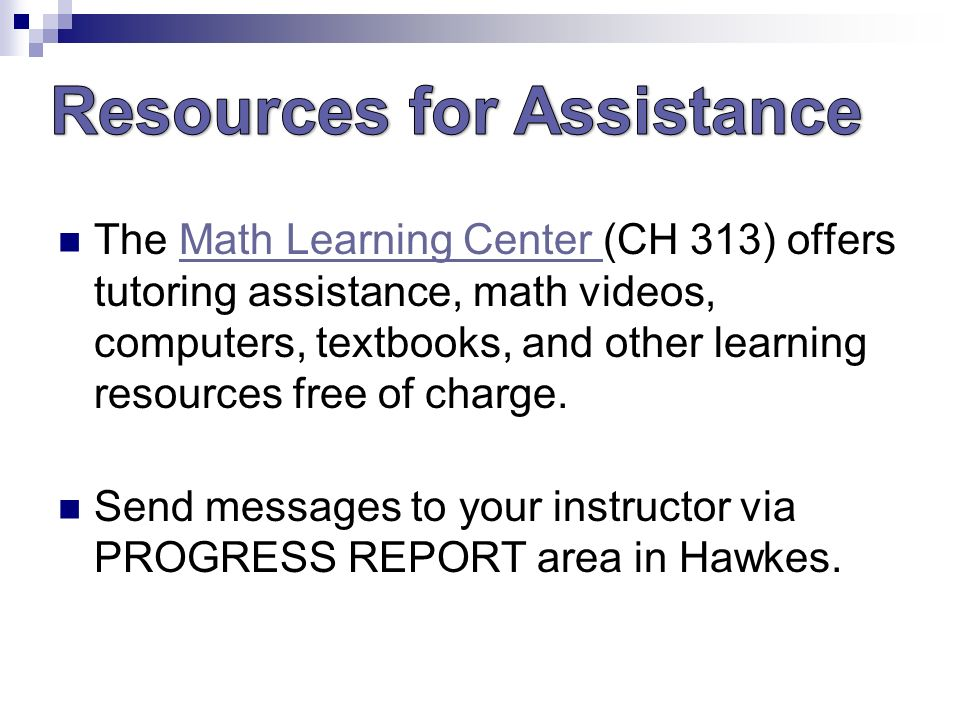 The Math Learning Center (CH 313) offers tutoring assistance, math videos, computers, textbooks, and other learning resources free of charge.Math Learning Center Send messages to your instructor via PROGRESS REPORT area in Hawkes.