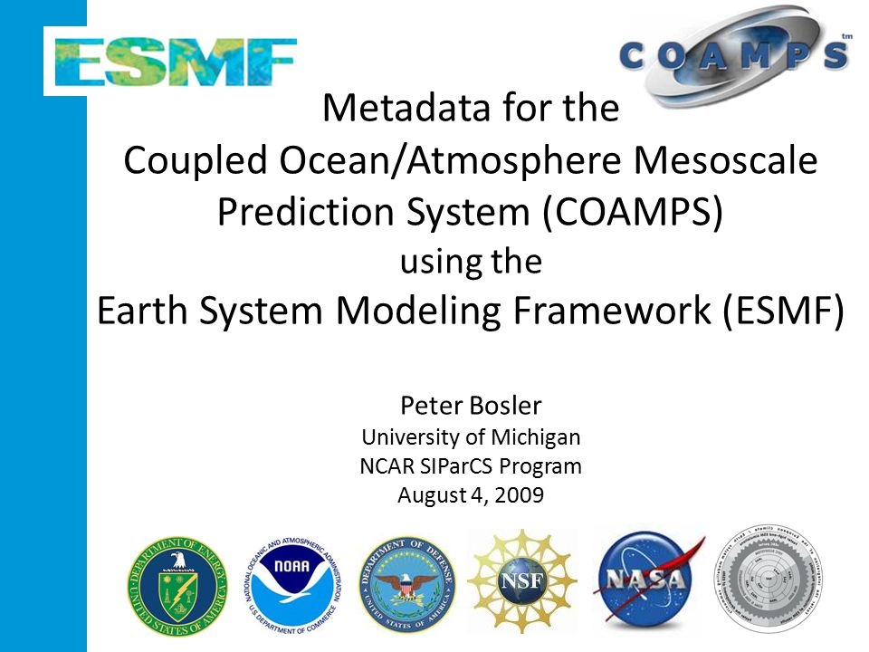 Metadata for the Coupled Ocean/Atmosphere Mesoscale Prediction System (COAMPS) using the Earth System Modeling Framework (ESMF) Peter Bosler University of Michigan NCAR SIParCS Program August 4, 2009