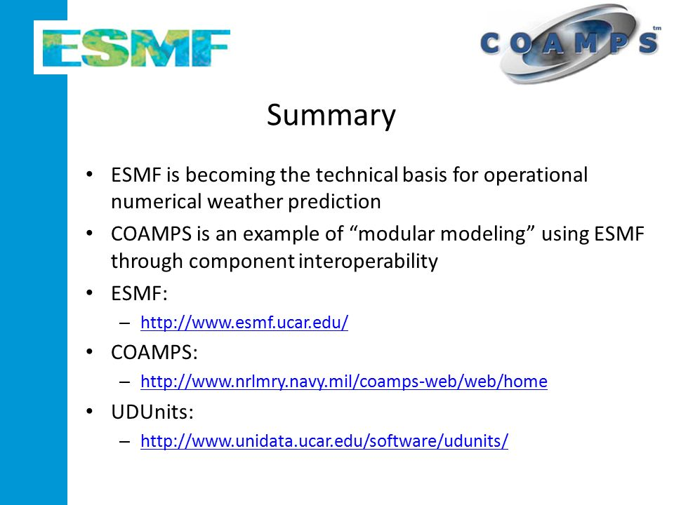 Summary ESMF is becoming the technical basis for operational numerical weather prediction COAMPS is an example of modular modeling using ESMF through component interoperability ESMF: –     COAMPS: –     UDUnits: –
