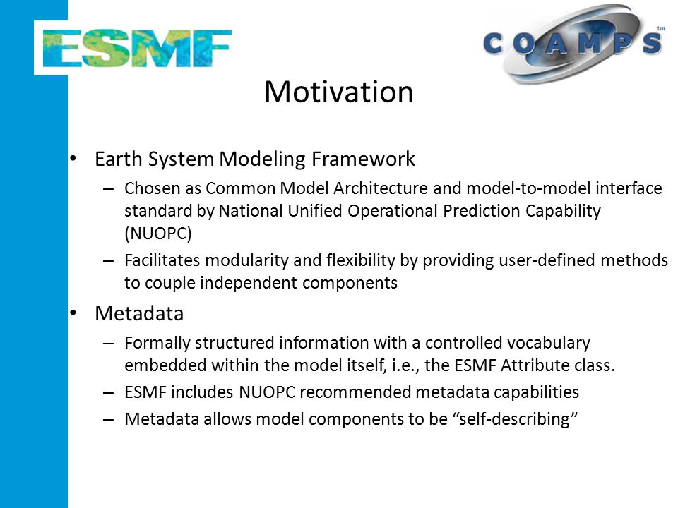 Motivation Earth System Modeling Framework – Chosen as Common Model Architecture and model-to-model interface standard by National Unified Operational Prediction Capability (NUOPC) – Facilitates modularity and flexibility by providing user-defined methods to couple independent components Metadata – Formally structured information with a controlled vocabulary embedded within the model itself, i.e., the ESMF Attribute class.